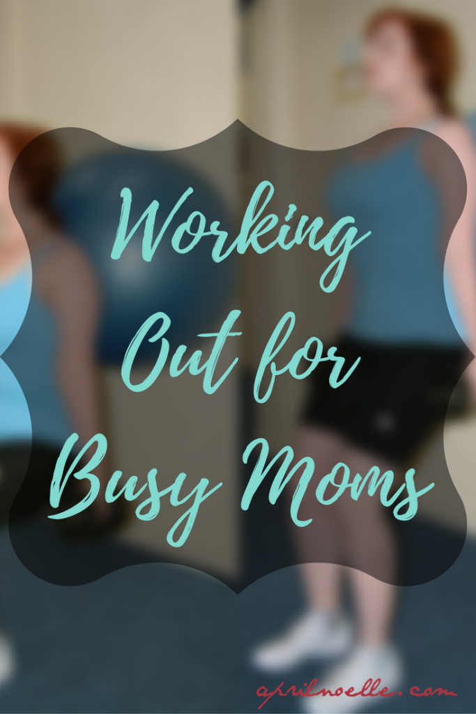 Working Out for Busy Moms | AprilNoelle.com